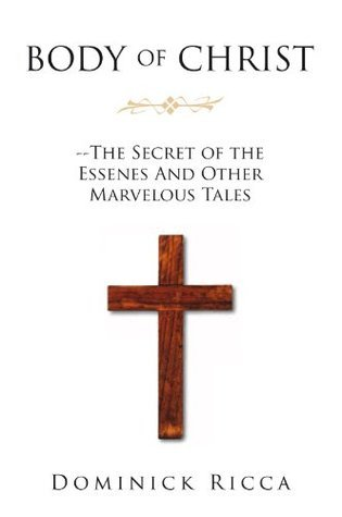 Body of Christ--The Secret of the Essenes And Other Marvelous Tales  by  Dominick Ricca