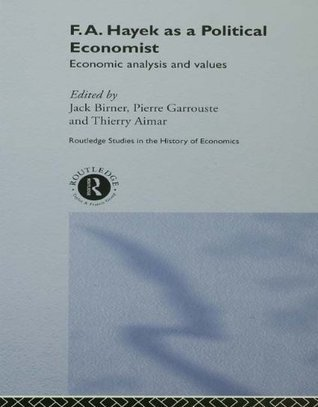 F.A. Hayek as a Political Economist: Economic Analysis and Values (Routledge Studies in the History of Economics) THIERRY AIMAR