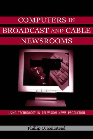 Computers in Broadcast and Cable Newsrooms: Using Technology in Television News Production (Routledge Communication Series) Phillip O. Keirstead