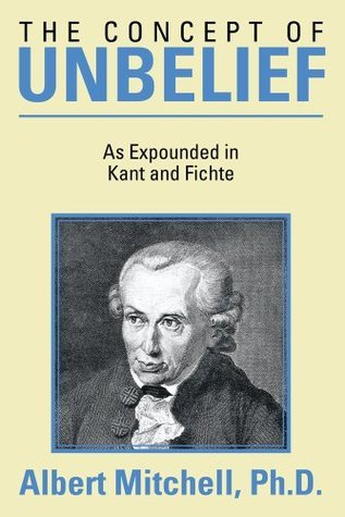 The Concept of Unbelief: As Expounded in Kant and Fichte  by  Albert Mitchell