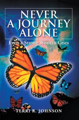 NEVER A JOURNEY ALONE: Even a Strong Woman Cries Terri R. Johnson