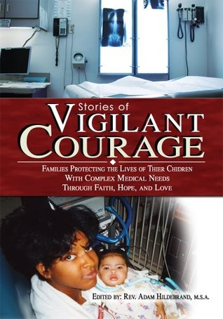 Stories of VIGILANT COURAGE: FAMILIES PROTECTING THE LIVES OF THEIR CHILDREN WITH COMPLEX MEDICAL NEEDS THROUGH FAITH, HOPE, AND LOVE Adam Hildebrand