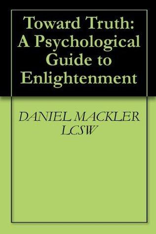 Toward Truth: A Psychological Guide to Enlightenment Daniel Mackler