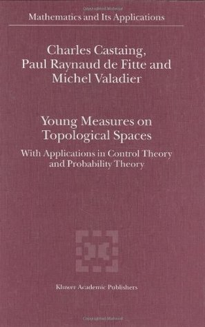 Young Measures on Topological Spaces: With Applications in Control Theory and Probability Theory (Mathematics and Its Applications  by  Charles Castaing