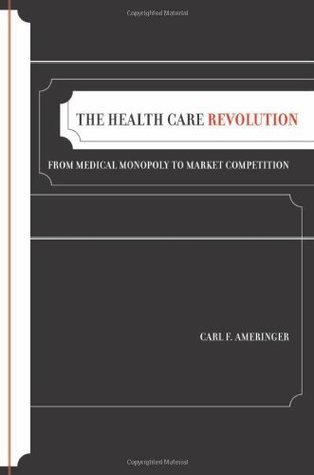 The Health Care Revolution: From Medical Monopoly to Market Competition (California/Milbank Books on Health and the Public)  by  Carl F. Ameringer