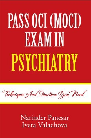 PASS OCI (MOCI) EXAM IN PSYCHIATRY: Techniques and structure you need  by  Narinder Panesar and Iveta Valachova