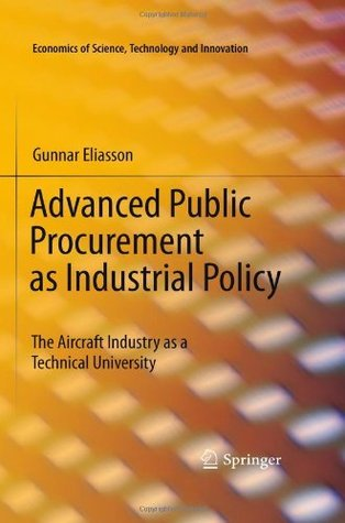 Advanced Public Procurement as Industrial Policy: The Aircraft Industry as a Technical University (Economics of Science, Technology and Innovation) Gunnar Eliasson