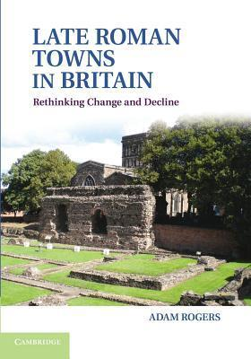 Late Roman Towns in Britain: Rethinking Change and Decline  by  Adam Rogers