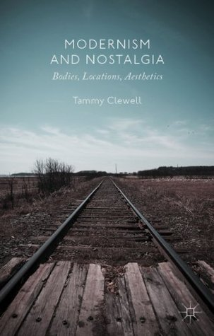 Modernism and Nostalgia: Bodies, Locations, Aesthetics Tammy Clewell