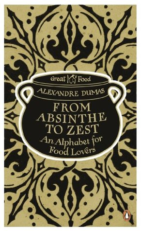 From Absinthe to Zest: An Alphabet for Food Lovers: An Alphabet for Food Lovers Alexandre Dumas