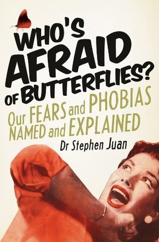 Whos Afraid of Butterflies? Our Fears and Phobias Named and Explained Stephen Juan
