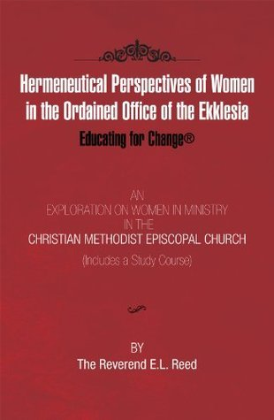 Hermeneutical Perspectives of Women in the Ordained Office of the Ekklesia: Educating for Change E.L. Reed