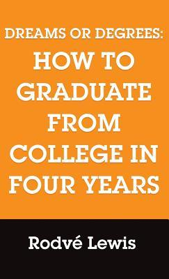 Dreams or Degrees: How to Graduate from College in Four Years  by  Rodve Lewis