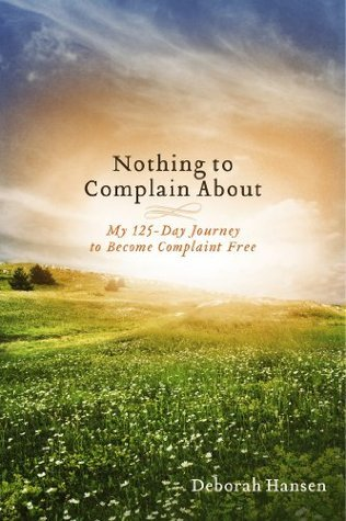 Nothing to Complain About: My 125-Day Journey to Become Complaint Free  by  Deborah  Hansen