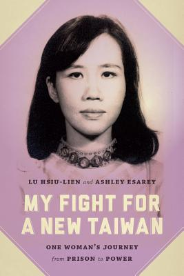 My Fight for a New Taiwan: One Womans Journey from Prison to Power  by  Lu Hsiu-Lien
