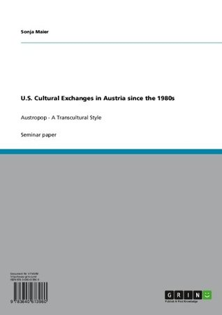 U.S. Cultural Exchanges in Austria since the 1980s: Austropop - A Transcultural Style Sonja Maier