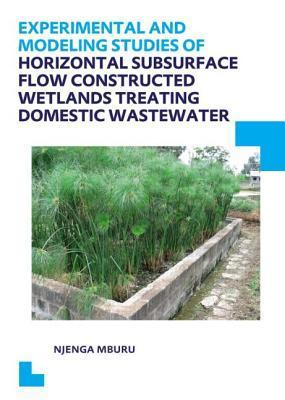 Experimental and Modeling Studies of Horizontal Subsurface Flow Constructed Wetlands Treating Domestic Wastewater: UNESCO-Ihe PhD Thesis  by  Njenga Mburu