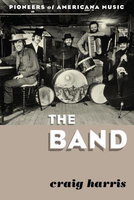 The Band: Pioneers of Americana Music  by  Craig Harris