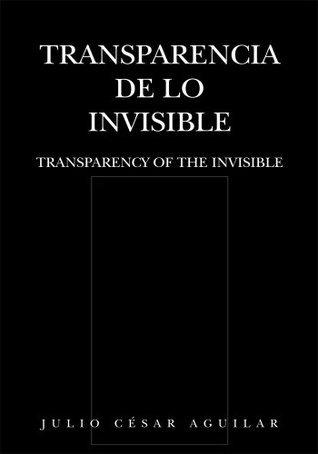 Transparencia de lo Invisible : TRANSPARENCY OF THE INVISIBLE  by  Julio César Aguilar
