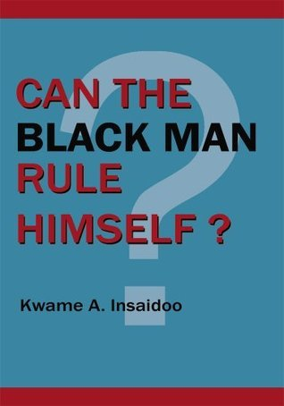 Can The Black Man Rule Himself?  by  Kwame A. Insaidoo