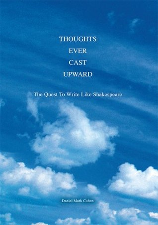 THOUGHTS EVER CAST UPWARD: The Quest To Write Like Shakespeare  by  Daniel Mark Cohen