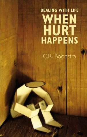 Dealing with Life when Hurt Happens  by  C.R. Boonstra