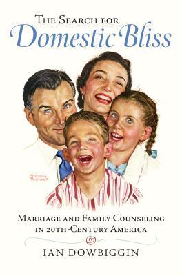 The Search for Domestic Bliss: Marriage and Family Counseling in 20th-Century America Ian Robert Dowbiggin