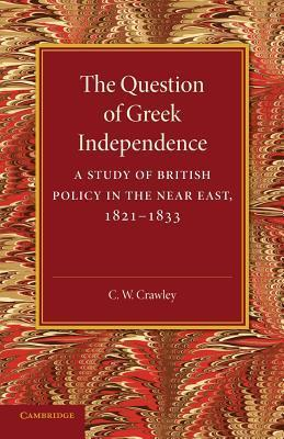 The Question of Greek Independence: A Study of British Policy in the Near East 1821 1833  by  C W Crawley