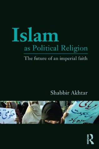 Islam as Political Religion: The Future of an Imperial Faith  by  Shabbir Akhtar