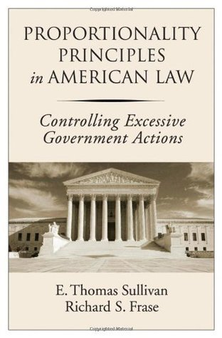 Proportionality Principles in American Law: Controlling Excessive Government Actions  by  E. Thomas Sullivan