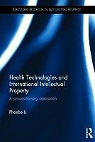 Health Technologies and International Intellectual Property Law: A Precautionary Approach Phoebe Li