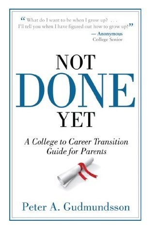 Not Done Yet: A College to Career Transition Guide for Parents  by  Peter A. Gudmundsson