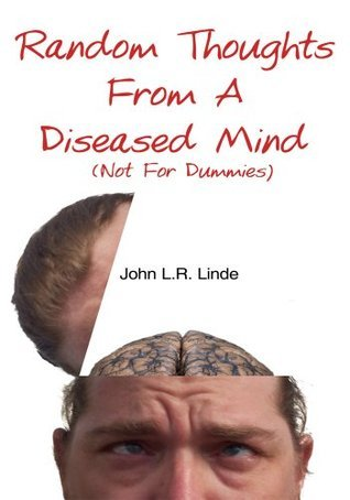 Random Thoughts From A Diseased Mind (Not For Dummies)  by  John L.R. Linde