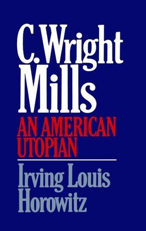 C. Wright Mills: An American Utopian Irving Louis Horowitz