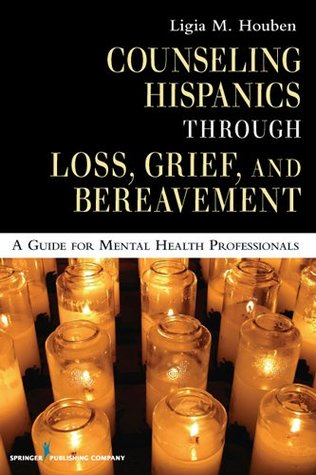 Counseling Hispanics Through Loss, Grief, And Bereavement: A Guide for Mental Health Professionals  by  Ligia M. Houben