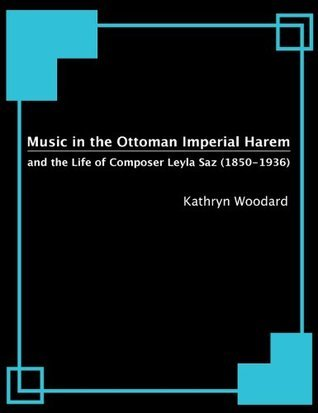 Music in the Ottoman Imperial Harem and the Life of Composer Leyla Saz (1850-1936) Kathryn Woodard