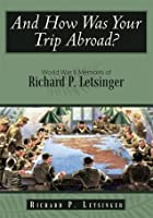 And How Was Your Trip Abroad?: World War II Memoirs of Richard P. Letsinger  by  Richard P. Letsinger