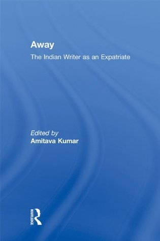 Away: The Indian Writer as an Expatriate  by  Amitava Kumar