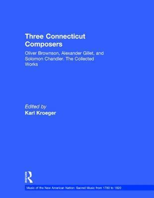 Three Connecticut Composers: Oliver Brownson, Alexander Gillet, and Solomon Chandler: The Collected Works  by  Karl Kroeger