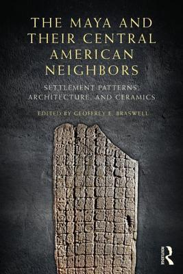 The Maya and Their Central American Neighbors: Settlement Patterns, Architecture, Hieroglyphic Texts, and Ceramics Geoffrey E. Braswell