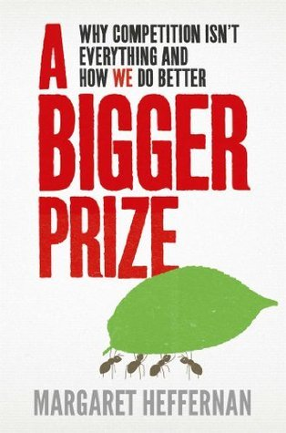 A Bigger Prize: Why Competition Isnt Everything and How We Do Better  by  Margaret Heffernan