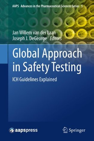 Global Approach in Safety Testing: ICH Guidelines Explained (AAPS Advances in the Pharmaceutical Sciences Series) Jan Willem Van Der Laan