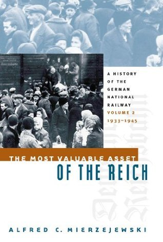 Most Valuable Asset of the Reich: A History of the German National Railway Volume 2, 1933-1945  by  Alfred C. Mierzejewski