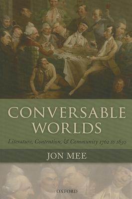 Conversable Worlds: Literature, Contention, and Community 1762 to 1830  by  Jon Mee