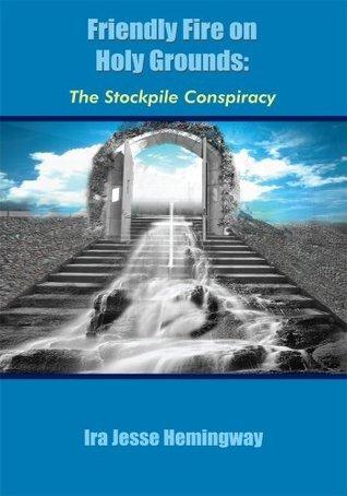 Friendly Fire on Holy Grounds:The Stockpile Conspiracy Ira Jesse Hemingway