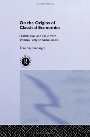 On the Origins of Classical Economics: Distribution and Value from William Petty to Adam Smith (Routledge Studies in the History of Economics)  by  Tony Aspromourgos
