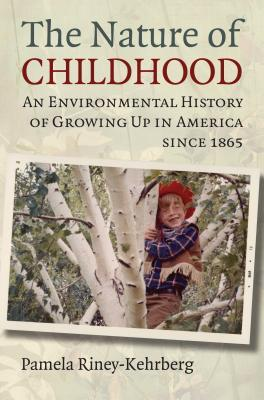The Nature of Childhood: An Environmental History of Growing Up in America Since 1865 Pamela Riney-Kehrberg