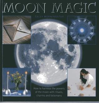 Moon Magic: How to Harness the Powers of the Moon with Rituals, Charms and Talismans  by  Sally Morningstar