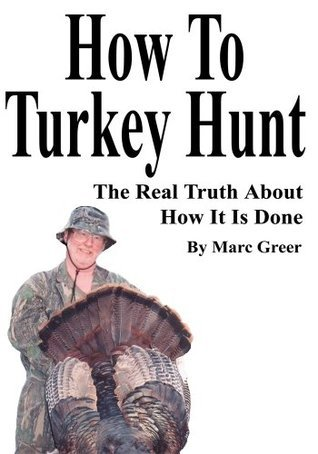 How To Turkey Hunt: The Real Truth About How It Is Done  by  Marc Greer