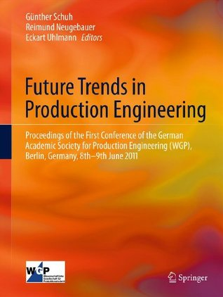 Future Trends in Production Engineering: Proceedings of the First Conference of the German Academic Society for Production Engineering (WGP), Berlin, Germany, 8th-9th June 2011  by  Günther Schuh